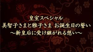皇室スペシャル 美智子さまと雅子さま お誕生日の誓い ~新皇后に受け継がれる想い~