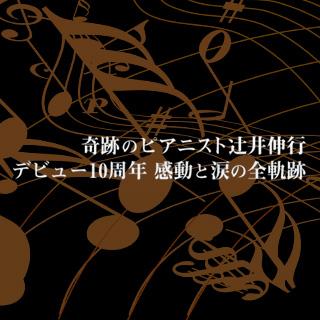 奇跡のピアニスト 辻井伸行 デビュー10周年 感動と涙の全軌跡