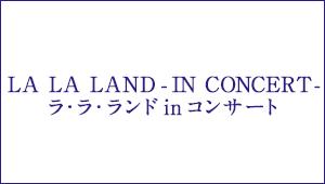 LA LA LAND &#8211; IN CONCERT &#8211; <br>ラ・ラ・ランド in コンサート
