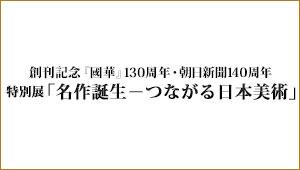 創刊記念 『國華』130周年・朝日新聞140周年<br>特別展「名作誕生-つながる日本美術」