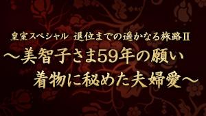 皇室スペシャル 退位までの遥かなる旅路Ⅱ~美智子さま59年の願い 着物に秘めた夫婦愛~