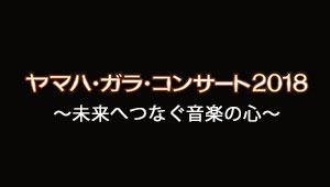 ヤマハ・ガラ・コンサート2018~未来へつなぐ音楽の心~