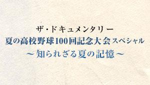 ザ・ドキュメンタリー 夏の高校野球100回記念大会スペシャル~知られざる夏の記憶~