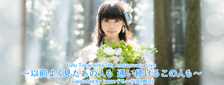 Yufu Terashima 5th Anniversary Live <br>~以前よく見たあの人も 通い続けるこの人も~<br>supported by japanぐる~ヴ(BS朝日)