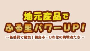 地元産品でふる里パワーUP!~新感覚で勝負!福島市・6次化の挑戦者たち~