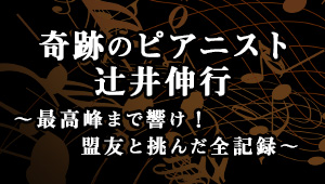 奇跡のピアニスト辻井伸行 ~最高峰まで響け!盟友と挑んだ全記録~