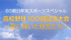 BS朝日年末スポーツスペシャル 高校野球100回記念大会~夏に輝いた球児たち~