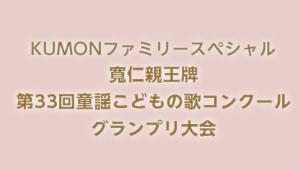 KUMON ファミリースペシャル 寛仁親王牌 第33回 童謡こどもの歌コンクール グランプリ大会