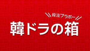 【WEBオリジナルコンテンツ】韓ドラの箱~韓流ブラボー(毎週土曜日更新)