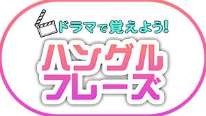 ★NEW★【WEBオリジナルコンテンツ】ドラマで覚えよう!ハングルフレーズ