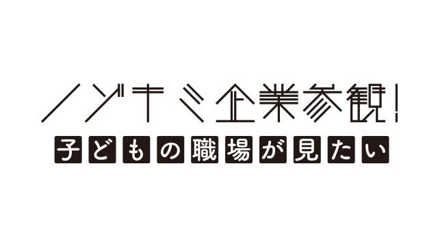 ノゾキミ企業参観!<br>子どもの職場が見たい