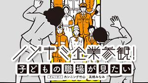 ノゾキミ企業参観! 子どもの職場が見たい