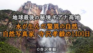 地球最後の秘境ギアナ高地 水が生んだ驚異の自然 自然写真家 寺沢孝毅の1400日