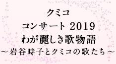 クミコ コンサート 2019<br>わが麗しき歌物語 ~岩谷時子とクミコの歌たち~