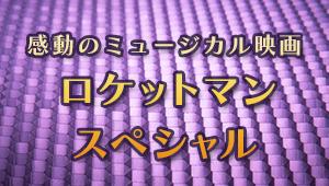 感動のミュージカル映画 ロケットマンスペシャル