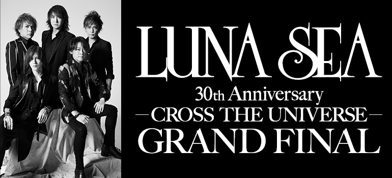 LUNA SEA 30th Anniversary<br>-CROSS THE UNIVERSE-<br>GRAND FINAL