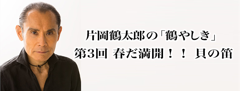 片岡鶴太郎の「鶴やしき」<br>第3回 春だ満開!! 貝の笛