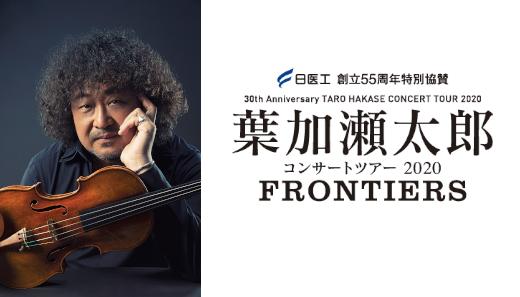 日医工 創立55周年特別協賛<br>30th Anniversary TARO HAKASE CONCERT TOUR 2020<br>葉加瀬太郎コンサートツアー 2020<br>FRONTIERS