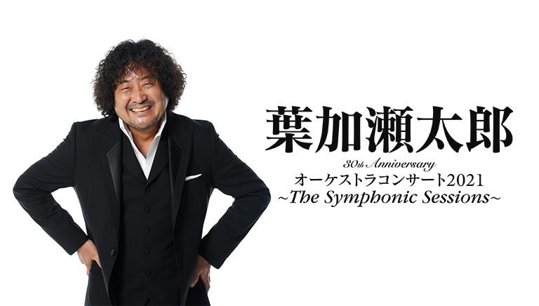 葉加瀬太郎<br>30th Anniversary<br>オーケストラコンサート2021<br>~ The Symphonic Sessions  ~