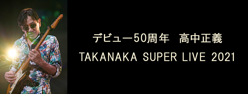 デビュー50周年 高中正義 TAKANAKA SUPER LIVE 2021