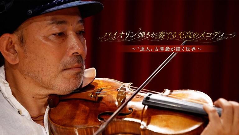 """バイオリン弾きが奏でる至高のメロディー ―""""達人""""古澤巖が描く世界―"""