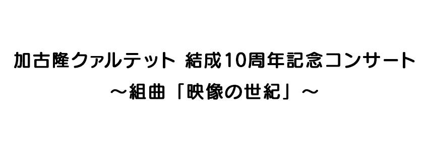 加古隆クァルテット 結成10周年記念コンサート<br>~組曲「映像の世紀」~