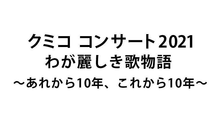クミコ コンサート2021<br>わが麗しき歌物語<br>~あれから10年、これから10年~