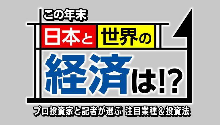 この年末 日本と世界の経済は!? プロ投資家と記者が選ぶ…注目業種&投資法(仮)